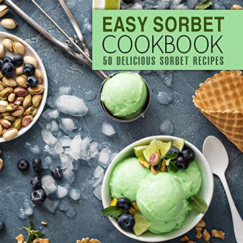 Easy Sorbet Cookbook: 50 Delicious Sorbet Recipes (Best Ice Cream Cookbook)