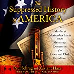 The Suppressed History of America: The Murder of Meriwether Lewis and the Mysterious Discoveries of the Lewis and Clark Expedition | Paul Schrag,Xaviant Haze