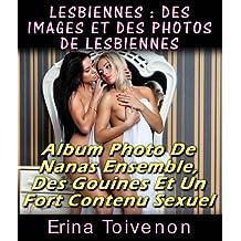Lesbiennes : Des Images Et Des Photos De Lesbiennes Album Photo De Nanas Ensemble, Des Gouines Et Un Fort Contenu Sexuel (érotiques t. 1) (French Edition)