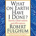 What on Earth Have I Done?: Stories, Observations, and Affirmations Audiobook by Robert Fulghum Narrated by Robert Fulghum