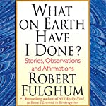 What on Earth Have I Done?: Stories, Observations, and Affirmations | Robert Fulghum