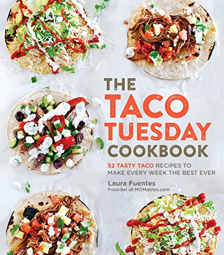 The Taco Tuesday Cookbook: 52 Tasty Taco Recipes to Make Every Week the Best Ever by Laura Fuentes