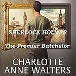 The Premier Batchelor: A Modern Sherlock Holmes Story | Charlotte Anne Walters