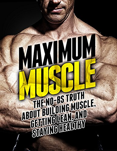 Maximum Muscle: The No-BS Truth About Building Muscle, Getting Lean, and Staying Healthy (The Build Muscle, Get Lean, and Stay Healthy Series) (Best Workout To Get Lean And Ripped)