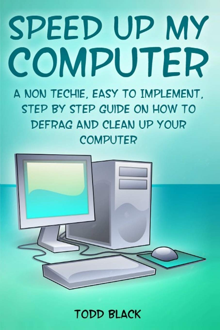 Speed Up My Computer: A Non Techie, Easy to Implement, Step By Step Guide On How to Defrag and Clean Up Your Computer pdf