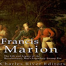Francis Marion: The Life and Legacy of the Revolutionary War's Legendary Swamp Fox Audiobook by  Charles River Editors Narrated by Colin Fluxman