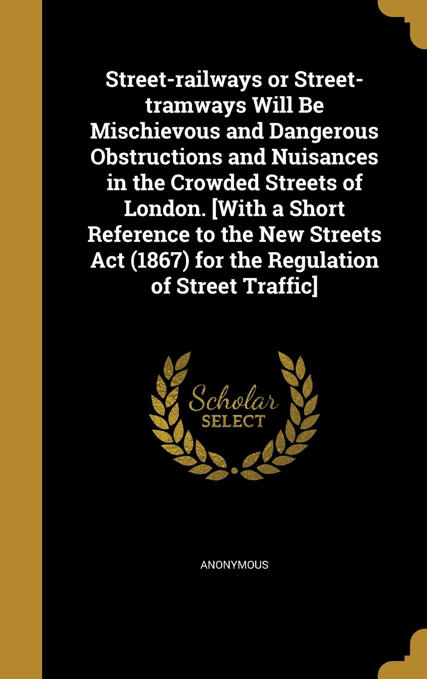 Download Street-Railways or Street-Tramways Will Be Mischievous and Dangerous Obstructions and Nuisances in the Crowded Streets of London. [With a Short ... (1867) for the Regulation of Street Traffic] PDF