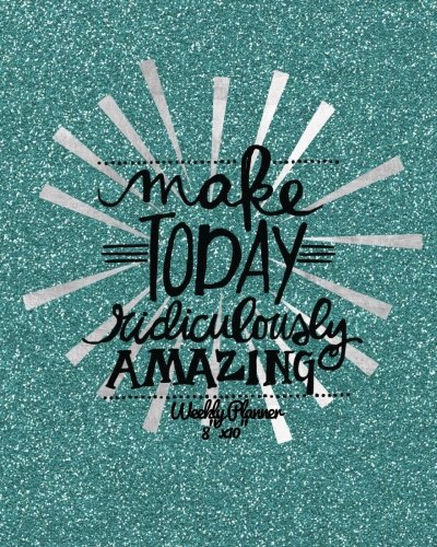 Make Today Ridiculously Amazing Weekly Planner 8″x10″: Weekly Organiser and Motivational Journal to Increase Productivity, Time Management & Happiness … Quotes (Productivity Version 2) (Volume 3)
