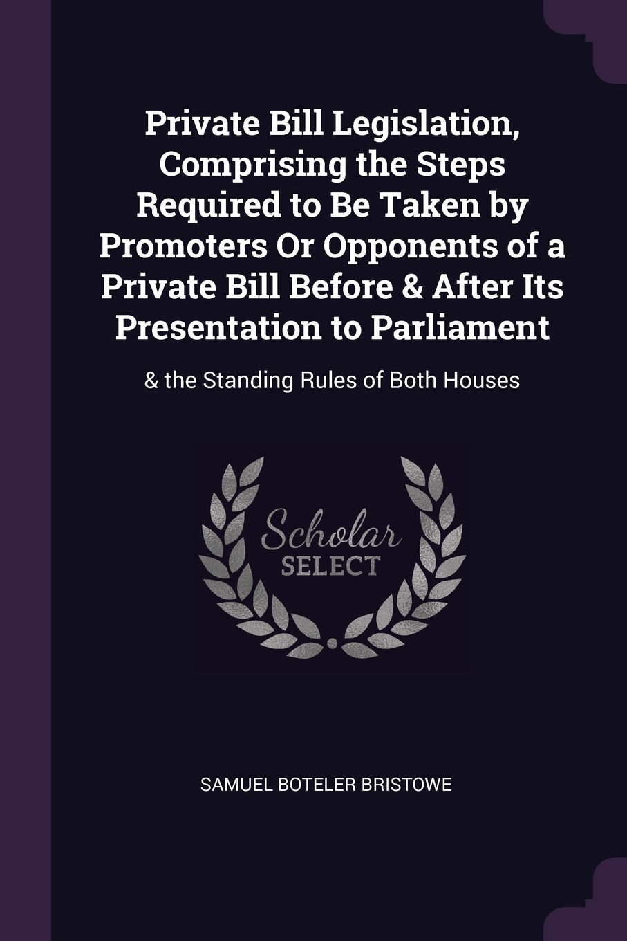 Download Private Bill Legislation, Comprising the Steps Required to Be Taken by Promoters Or Opponents of a Private Bill Before & After Its Presentation to Parliament: & the Standing Rules of Both Houses pdf epub