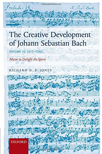 2: The Creative Development of Johann Sebastian Bach, Volume II: 1717-1750: Music to Delight the Spirit by Oxford University Press