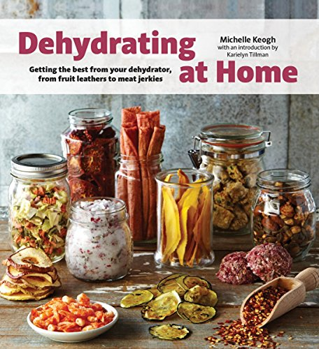 Dehydrating at Home: Getting the Best from Your Dehydrator, from Fruit Leather...