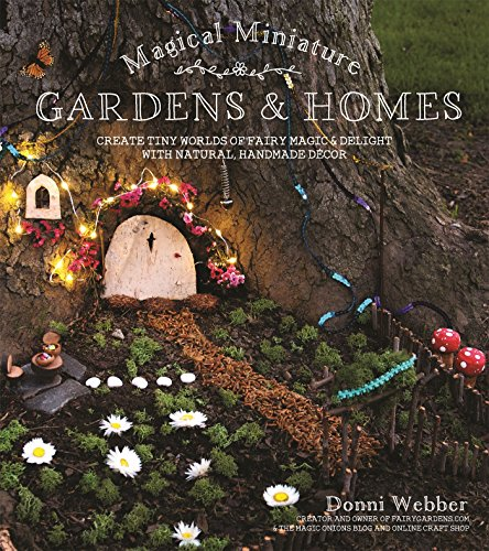 Magical Miniature Gardens & Homes: Create Tiny Worlds of Fairy Magic & Delight with Natural, Handmade Dcor