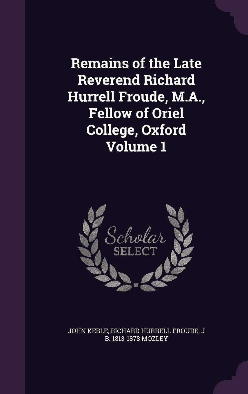 Remains of the Late Reverend Richard Hurrell Froude, M.A., Fellow of Oriel College, Oxford Volume 1 ebook