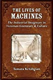 The Lives of Machines : The Industrial Imaginary in Victorian Literature and Culture, Spear, Thomas George Percival and Ketabgian, Tamara S., 0472071408