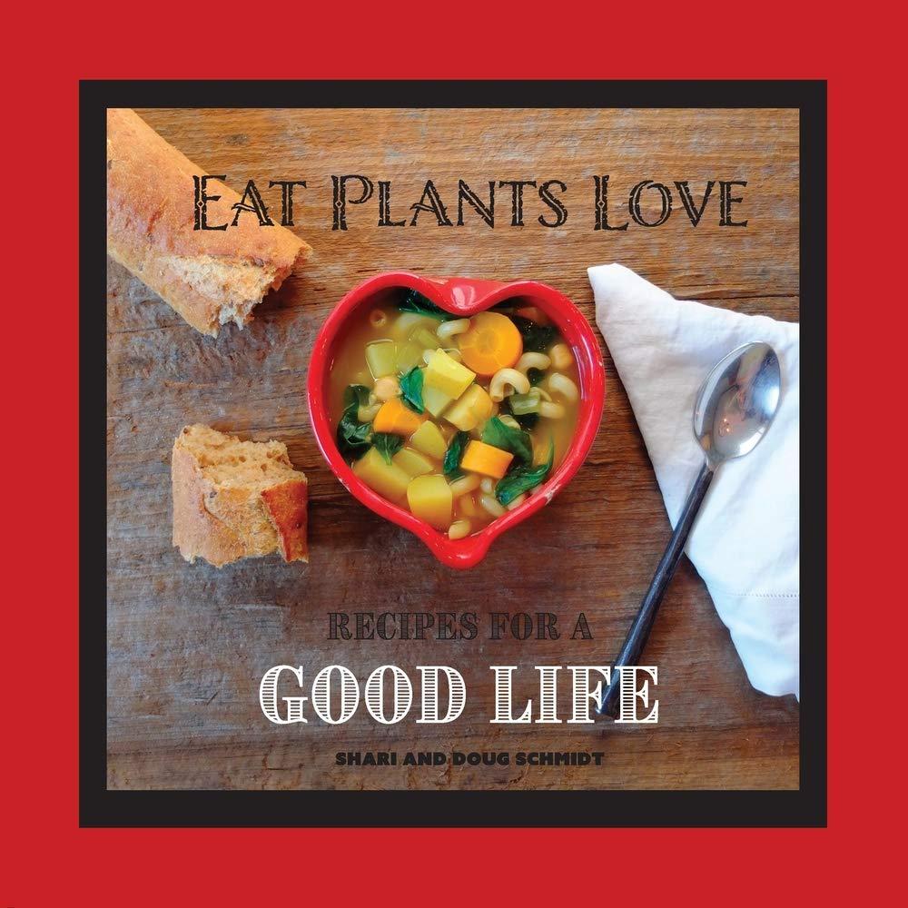 Eat Plants Love Recipes For A Good Life Doug Schmidt Shari