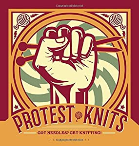 Protest Knits: Got Needles? Get Knitting by Geraldine Warner