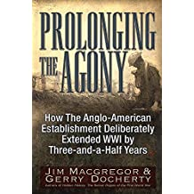 Prolonging the Agony: How The Anglo-American Establishment Deliberately Extended WWI by Three-and-a-Half Years.