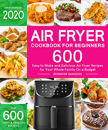 Air Fryer Cookbook for Beginners: Top 600 Easy to Make and Delicious Air Fryer Recipes for Your Whole Family On a Budget by [Sanders, Jennifer]