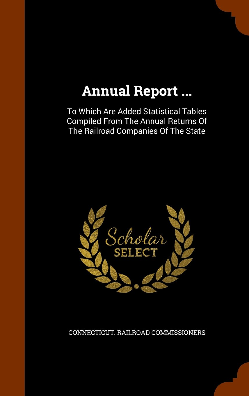 Download Annual Report ...: To Which Are Added Statistical Tables Compiled From The Annual Returns Of The Railroad Companies Of The State PDF