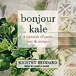 Bonjour Kale: A Memoir of Paris, Love, and Recipes | Kristen Beddard