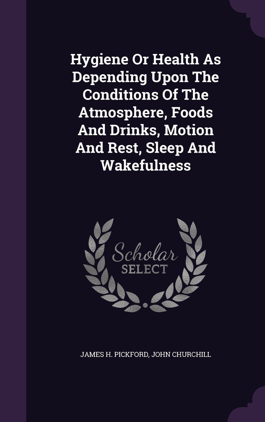 Hygiene Or Health As Depending Upon The Conditions Of The Atmosphere, Foods And Drinks, Motion And Rest, Sleep And Wakefulness pdf