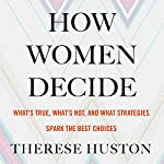 How Women Decide: What's True, What's Not, and What Strategies Spark the Best Choices | Therese Huston