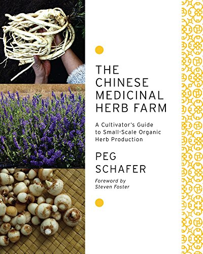 The Chinese Medicinal Herb Farm: A Cultivator's Guide to Small-Scale Organic Herb Production, by Peg Schafer