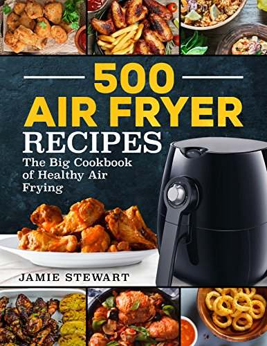 500 Air Fryer Recipes: The Big Cookbook of Healthy Air Frying by Jamie Stewart