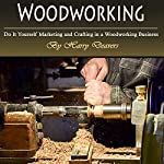 Woodworking: Do It Yourself Marketing and Crafting in a Woodworking Business | Harry Deaver