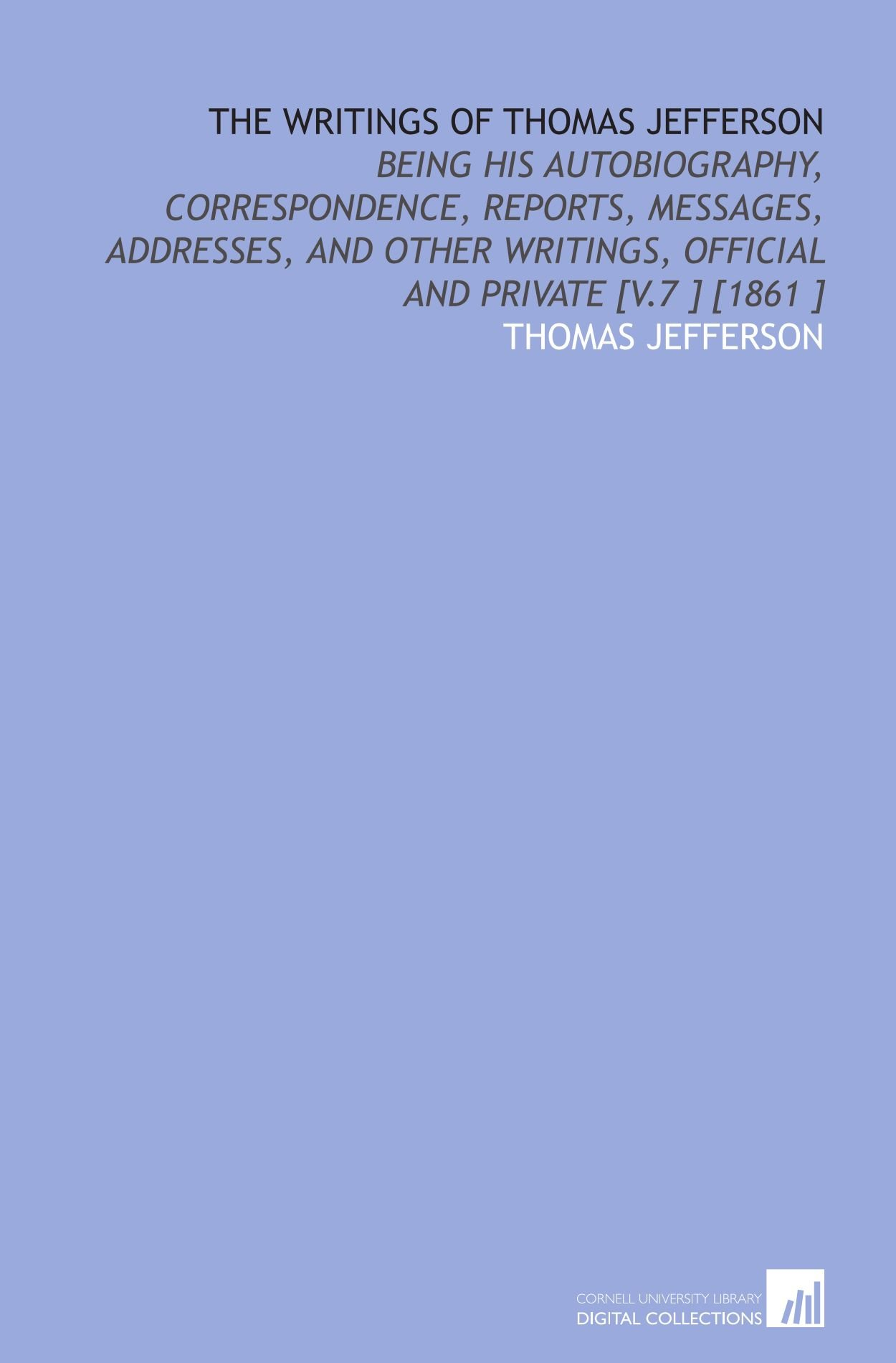 Read Online The Writings of Thomas Jefferson: Being His Autobiography, Correspondence, Reports, Messages, Addresses, and Other Writings, Official and Private [V.7 ] [1861 ] PDF