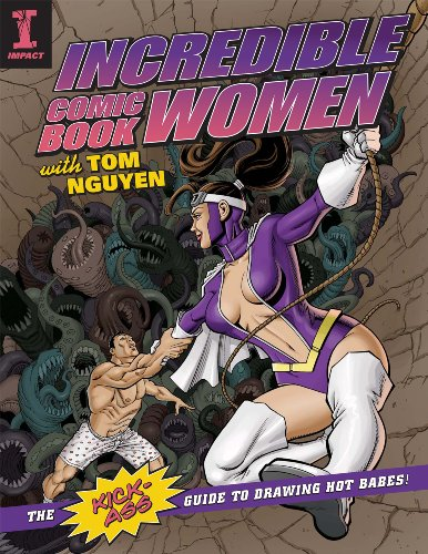 Incredible Comic Book Women with Tom Nguyen: The Kick-Ass Guide to Drawing Hot Babes! (Tom Nguyen)