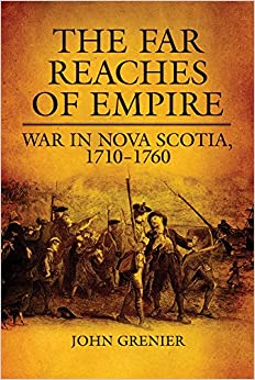 The Far Reaches of Empire: War in Nova Scotia, 1710–1760 (Campaigns and Commanders Series)