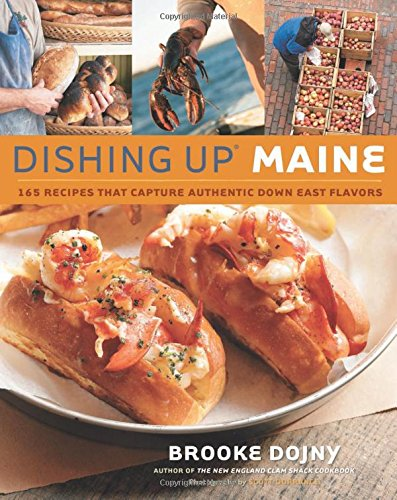 Dishing Up Maine: 165 Recipes That Capture Authentic Down East Flavors (World's Best Lobster Roll Recipe)