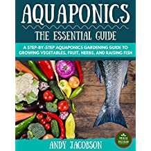 Aquaponics: The Essential Aquaponics Guide: A Step-By-Step Aquaponics Gardening Guide to Growing Vegetables, Fruit, Herbs, and Raising Fish (Aquaponic Gardening, Aquaponics for Beginners)