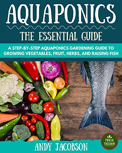 - Aquaponics: The Essential Aquaponics Guide: A Step-By-Step Aquaponics Gardening Guide to Growing Vegetables, Fruit, Herbs, and Raising Fish (Aquaponic Gardening, Aquaponics for Beginners)