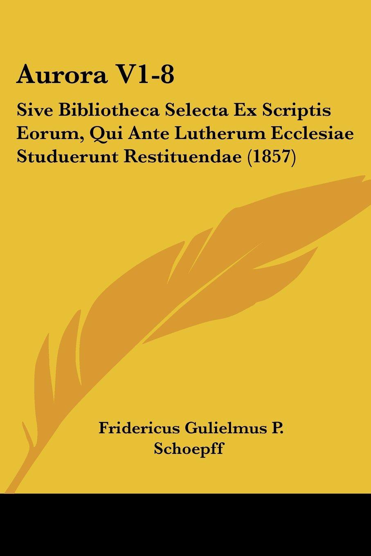 Download Aurora V1-8: Sive Bibliotheca Selecta Ex Scriptis Eorum, Qui Ante Lutherum Ecclesiae Studuerunt Restituendae (1857) (Latin Edition) pdf