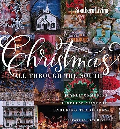 Southern Living Christmas All Through The South: Joyful Memories, Timeless Moments, Enduring Traditions by The Editors of Southern Living