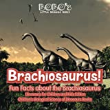 Brachiosaurus! Fun Facts about the Brachiosaurus - Dinosaurs for Children and Kids Edition - Children s Biological Science of Dinosaurs Books