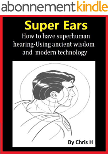 SUPER EARS: How to have superhuman hearing –Using ancient wisdom and modern technology (also good for hearing loss) (English Edition)