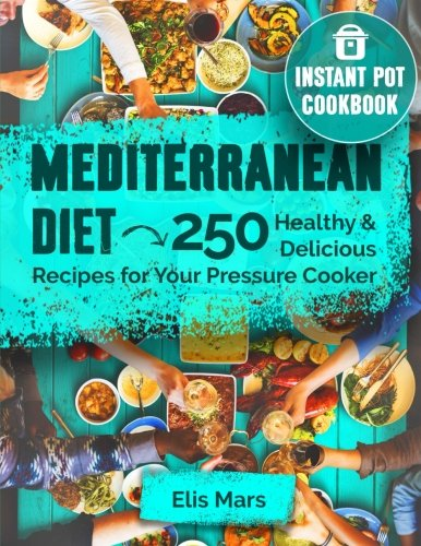 Mediterranean Diet Instant Pot Cookbook: 250 Healthy and Delicious Recipes for Your Pressure (Mediterranean Pot)