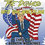 The Donald: How Trump Turned Presidential Politics into Pro Wrestling | Chris Kelly,Brandon Wetherbee