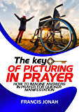 The Key Of Picturing In Prayer: How To Imagine Answers In Prayer For Quicker Manifestation (Prayer Works Book 3)
