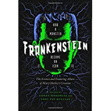 Frankenstein: How A Monster Became an Icon: The Science and Enduring Allure of Mary Shelley?s Creation