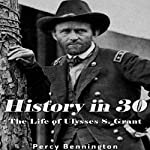 History in 30: The Life of Ulysses S. Grant | Percy Bennington