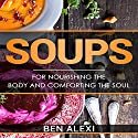 Soups: For Nourishing the Body and Comforting the Soul Audiobook by Ben Alexi Narrated by Tiffany Marie Khoshaba