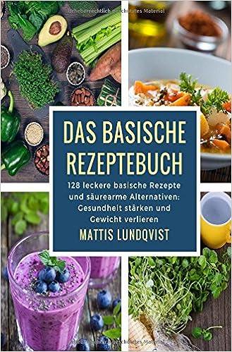 Das basische Rezeptebuch: 128 leckere basische Rezepte und säurearme ...