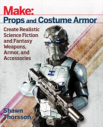 Make: Props and Costume Armor: Create Realistic Science Fiction & Fantasy Weapons, Armor, and Accessories