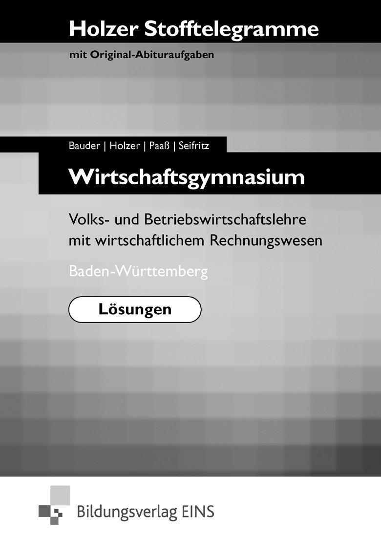 Holzer Stofftelegramme Wirtschaftsgymnasium, Lösungen - Volks- und Betriebswirtschaftslehre mit wirtschaftlichem Rechnungswesen. Baden-Württemberg (Stofftelegramm Wirtschaftsgymnasium)