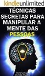 Técnicas Secretas para Manipular a Mente das Pessoas: E como evitar que você seja manipulado
