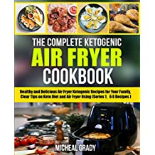 The Complete Ketogenic Air Fryer Cookbook: Healthy and Delicious Air Fryer Ketogenic Recipes for Your Family, Clear Tips on Keto Diet and Air Fryer Using (Series 1, 60 Recipes)
